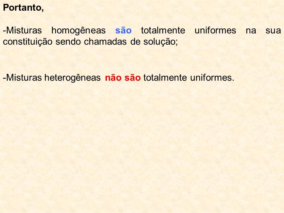Portanto,-Misturas homogêneas são totalmente uniformes na sua constituição sendo chamadas de solução;