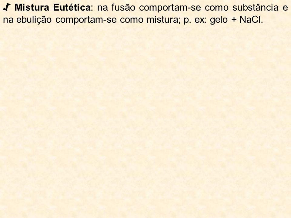 √ Mistura Eutética: na fusão comportam-se como substância e na ebulição comportam-se como mistura; p.