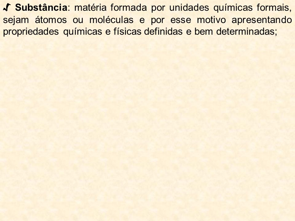 √ Substância: matéria formada por unidades químicas formais, sejam átomos ou moléculas e por esse motivo apresentando propriedades químicas e físicas definidas e bem determinadas;