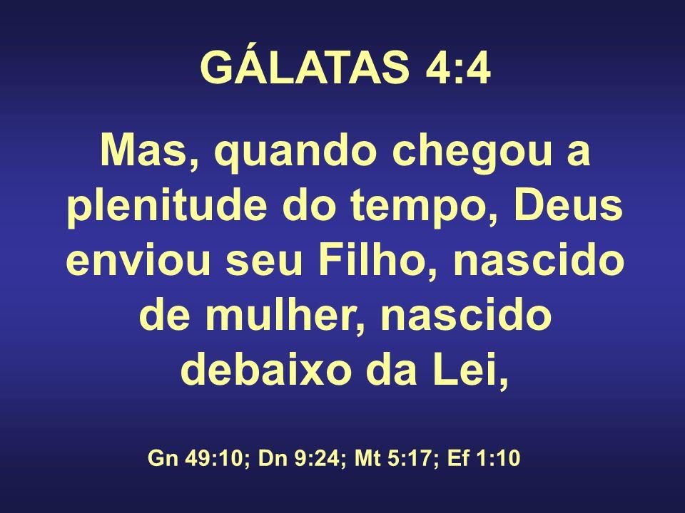 GÁLATAS 4:4 Mas, quando chegou a plenitude do tempo, Deus enviou seu Filho, nascido de mulher, nascido debaixo da Lei,