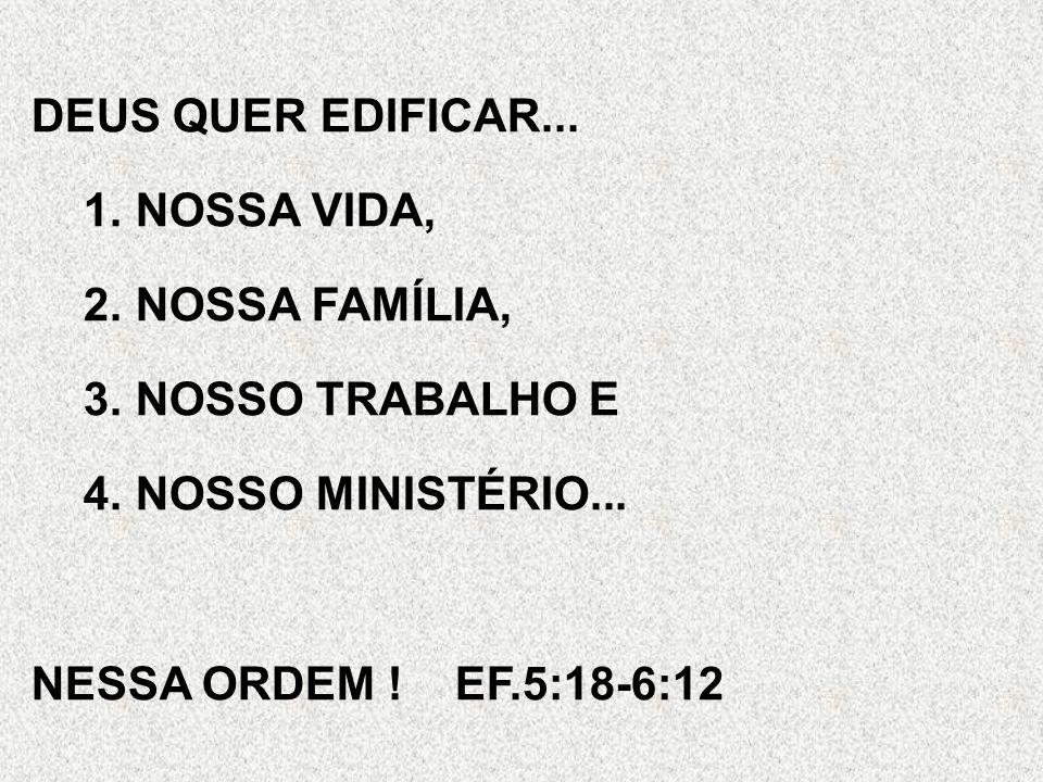 DEUS QUER EDIFICAR... NOSSA VIDA, NOSSA FAMÍLIA, NOSSO TRABALHO E.