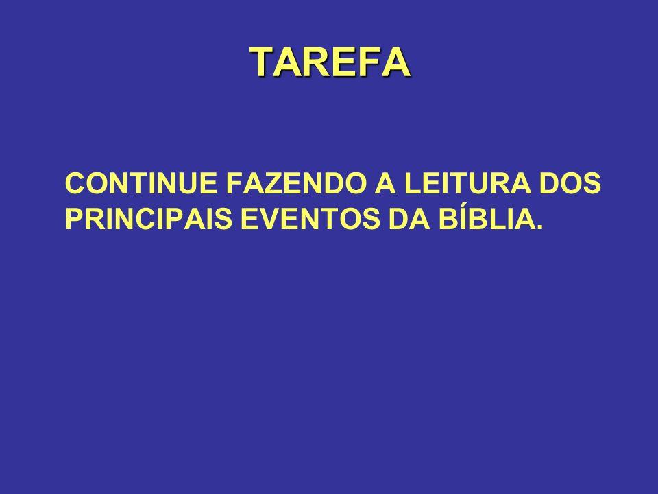 TAREFA CONTINUE FAZENDO A LEITURA DOS PRINCIPAIS EVENTOS DA BÍBLIA.