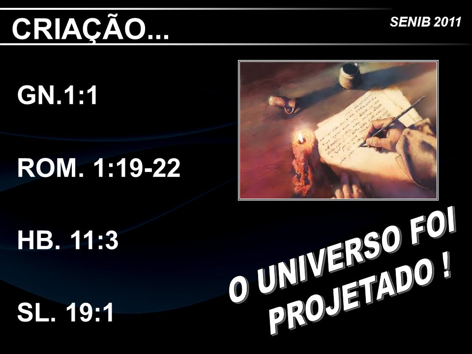 CRIAÇÃO... GN.1:1 ROM. 1:19-22 HB. 11:3 SL. 19:1 O UNIVERSO FOI