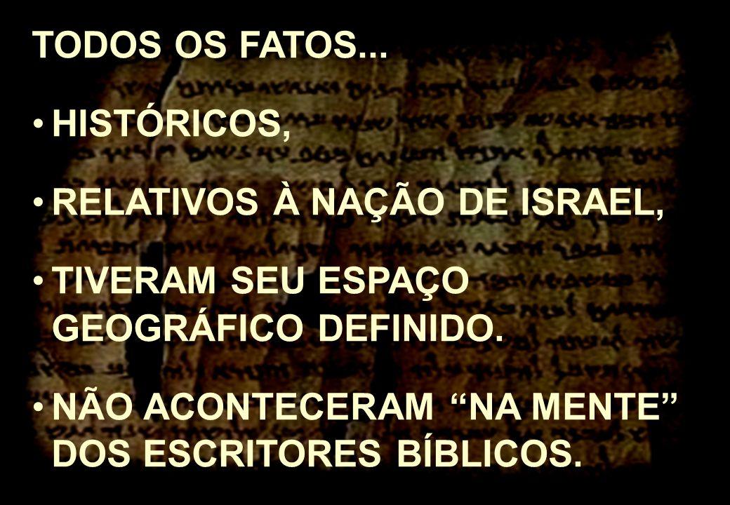 TODOS OS FATOS... HISTÓRICOS, RELATIVOS À NAÇÃO DE ISRAEL, TIVERAM SEU ESPAÇO GEOGRÁFICO DEFINIDO.