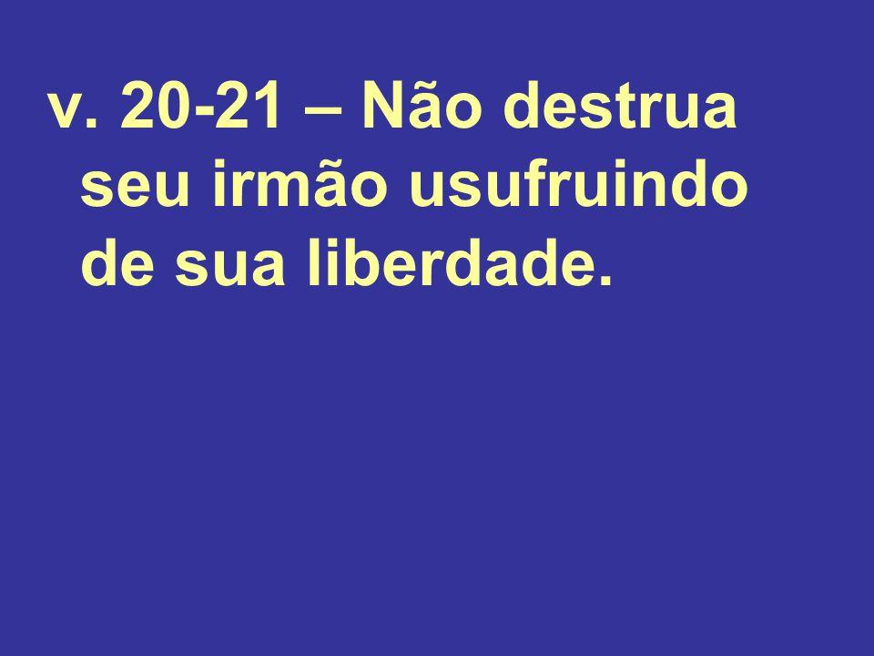 v. 20-21 – Não destrua seu irmão usufruindo de sua liberdade.