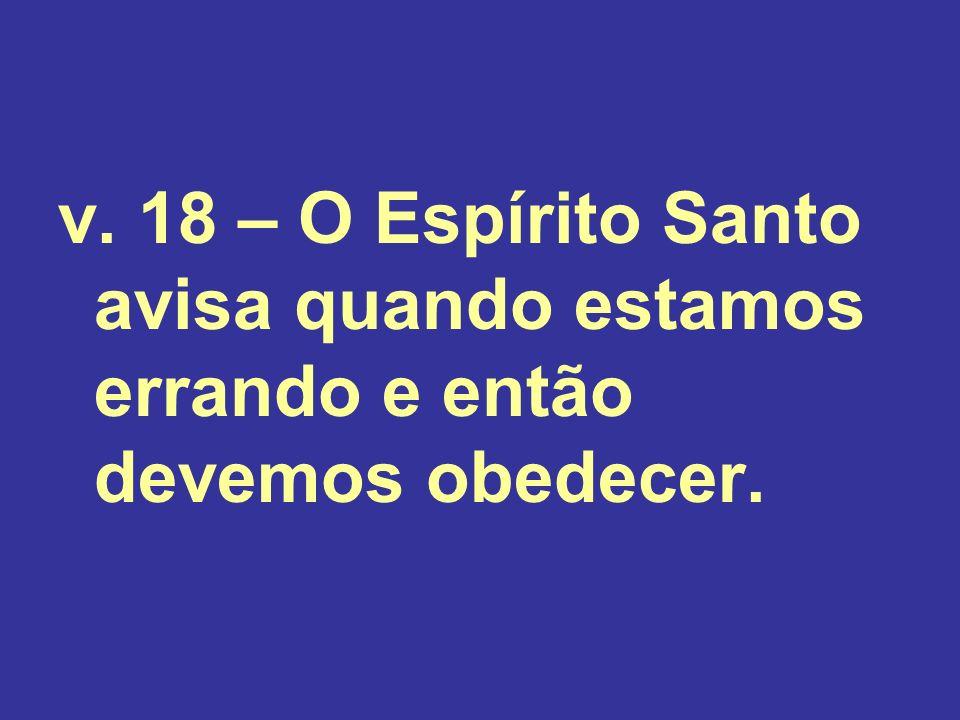 v. 18 – O Espírito Santo avisa quando estamos errando e então devemos obedecer.