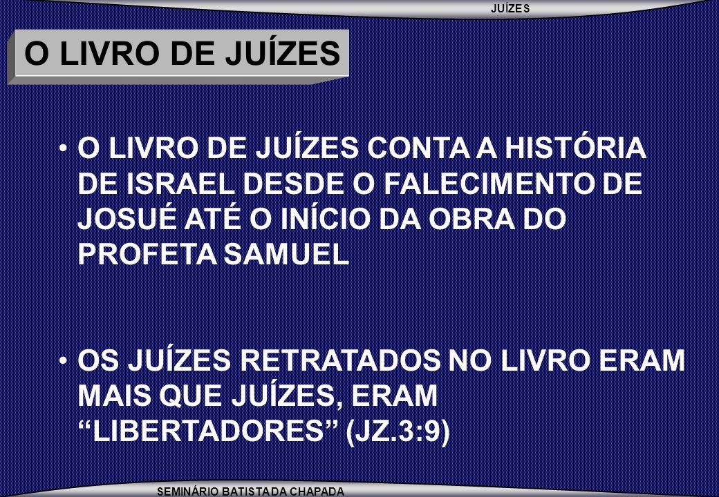 O LIVRO DE JUÍZES O LIVRO DE JUÍZES CONTA A HISTÓRIA DE ISRAEL DESDE O FALECIMENTO DE JOSUÉ ATÉ O INÍCIO DA OBRA DO PROFETA SAMUEL.