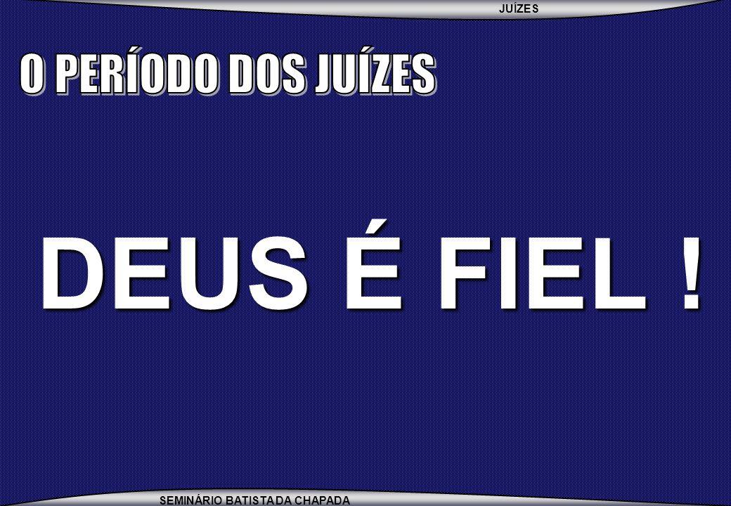 O PERÍODO DOS JUÍZES DEUS É FIEL !