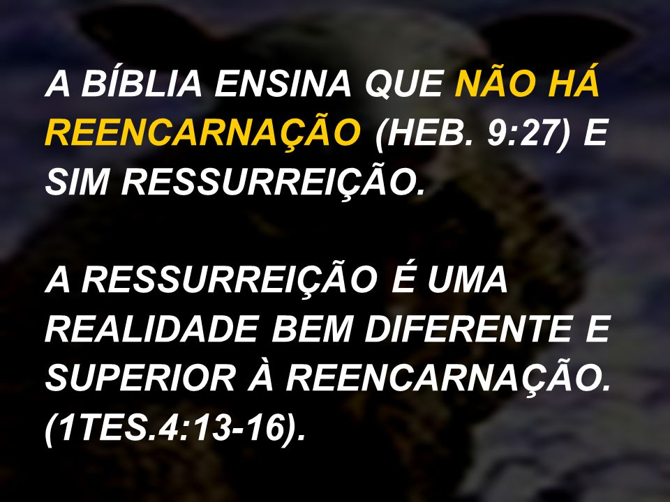 A BÍBLIA ENSINA QUE NÃO HÁ REENCARNAÇÃO (HEB. 9:27) E SIM RESSURREIÇÃO.