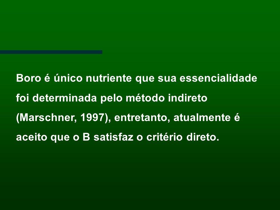 Boro é único nutriente que sua essencialidade foi determinada pelo método indireto (Marschner, 1997), entretanto, atualmente é aceito que o B satisfaz o critério direto.