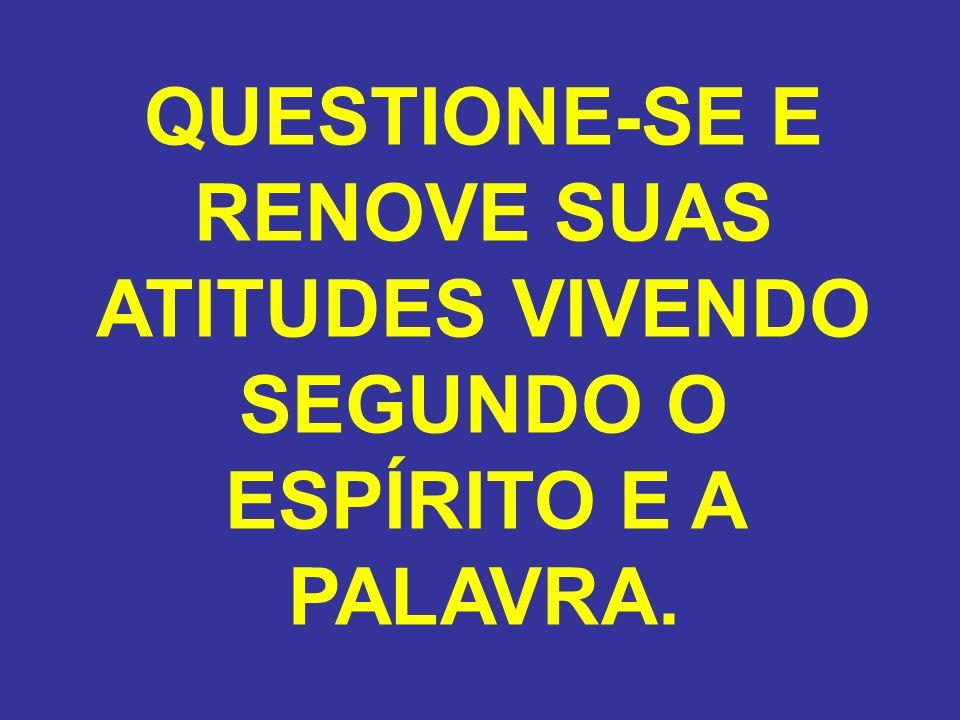 QUESTIONE-SE E RENOVE SUAS ATITUDES VIVENDO SEGUNDO O ESPÍRITO E A PALAVRA.