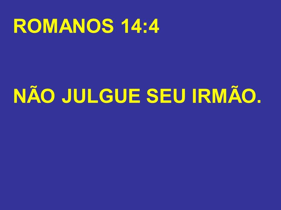ROMANOS 14:4 NÃO JULGUE SEU IRMÃO.