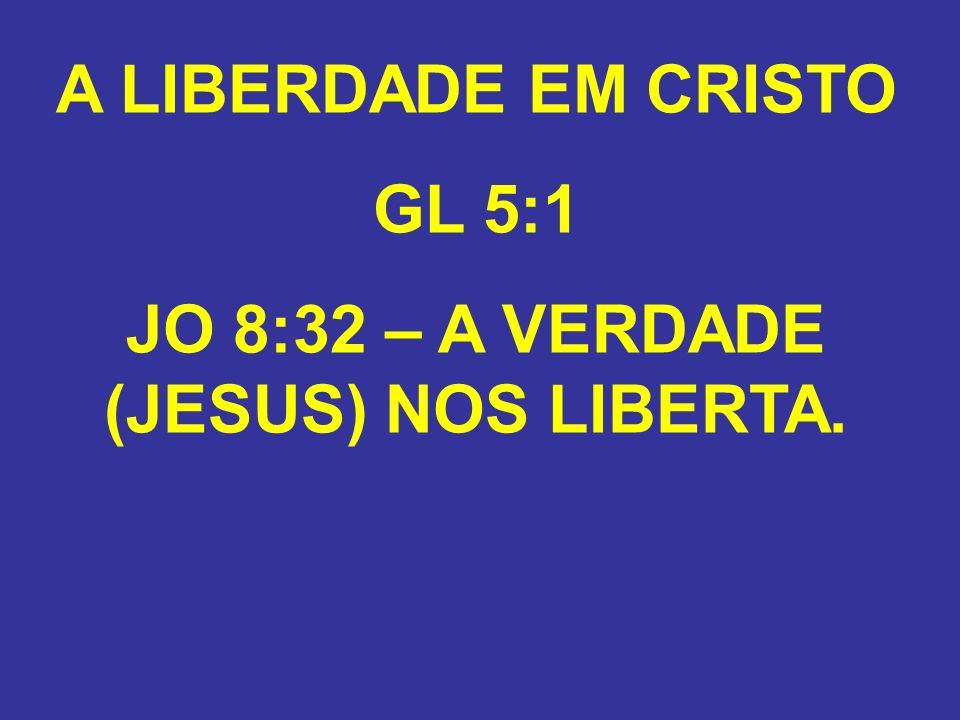JO 8:32 – A VERDADE (JESUS) NOS LIBERTA.