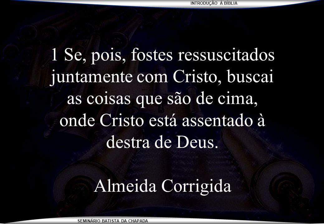 1 Se, pois, fostes ressuscitados juntamente com Cristo, buscai as coisas que são de cima, onde Cristo está assentado à destra de Deus.