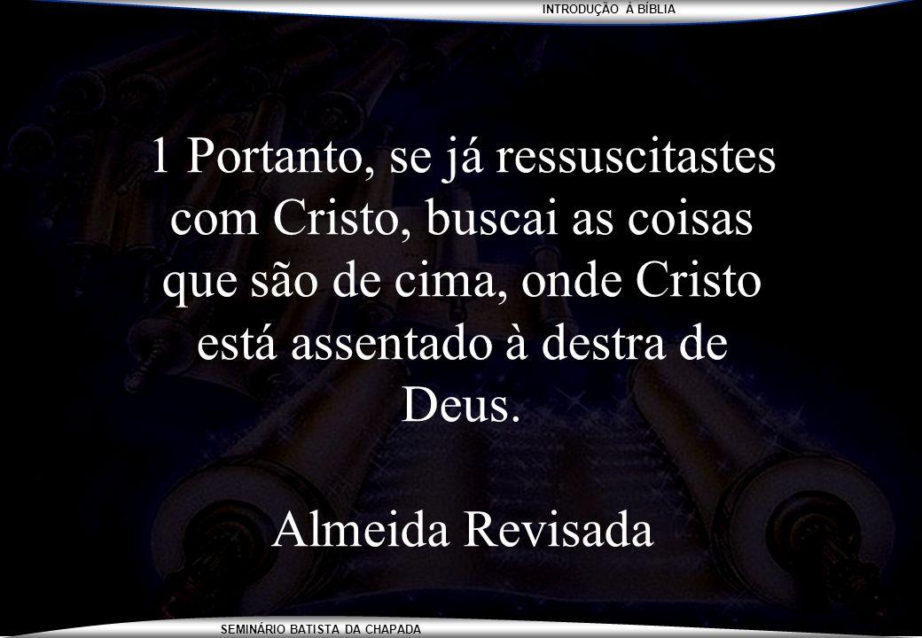 1 Portanto, se já ressuscitastes com Cristo, buscai as coisas que são de cima, onde Cristo está assentado à destra de Deus.