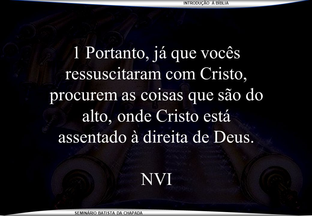 1 Portanto, já que vocês ressuscitaram com Cristo, procurem as coisas que são do alto, onde Cristo está assentado à direita de Deus.