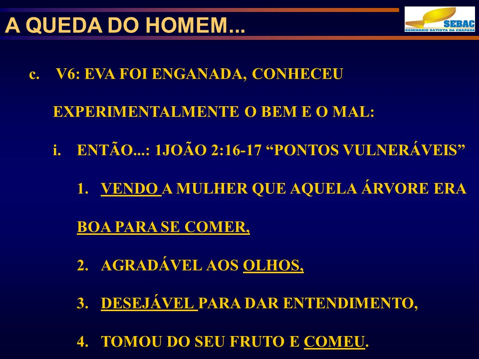 A QUEDA DO HOMEM... c. V6: EVA FOI ENGANADA, CONHECEU EXPERIMENTALMENTE O BEM E O MAL: ENTÃO...: 1JOÃO 2:16-17 PONTOS VULNERÁVEIS