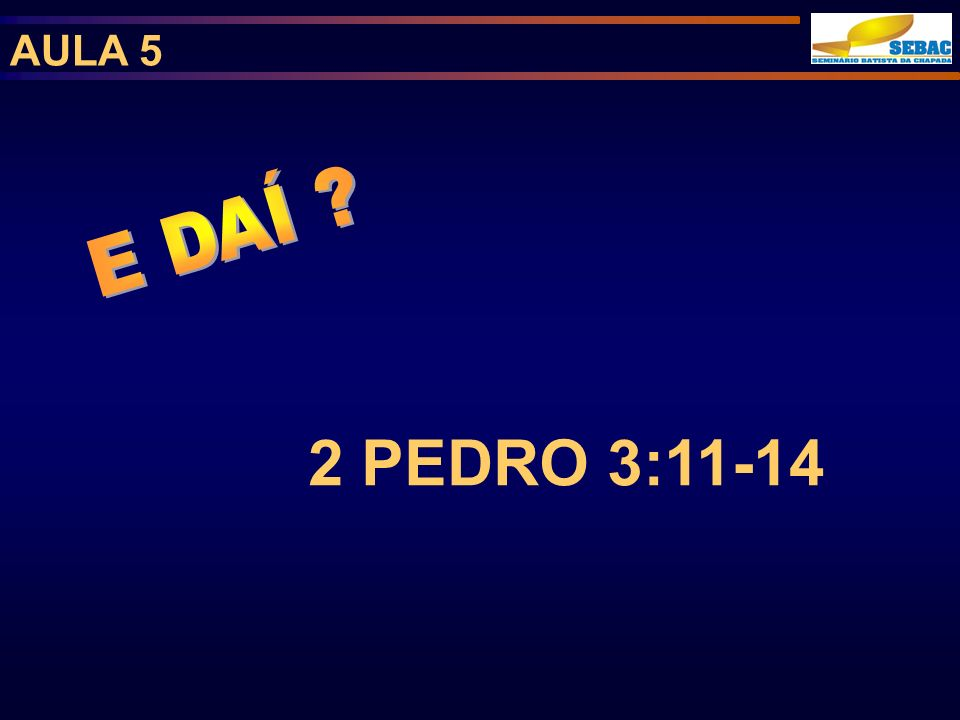 AULA 5 E DAÍ 2 PEDRO 3:11-14
