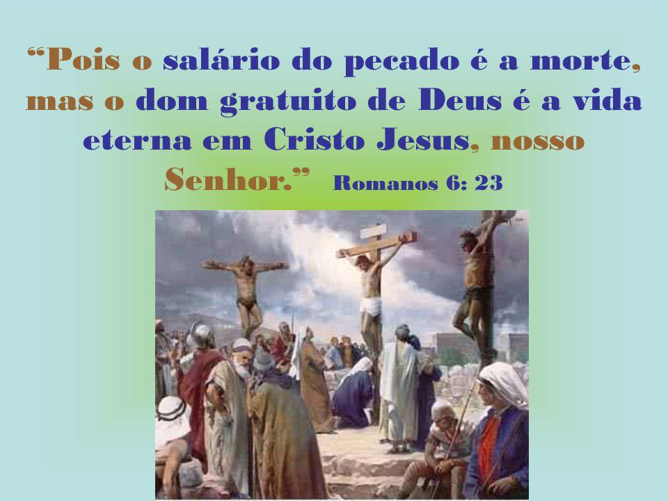 Pois o salário do pecado é a morte, mas o dom gratuito de Deus é a vida eterna em Cristo Jesus, nosso Senhor. Romanos 6: 23