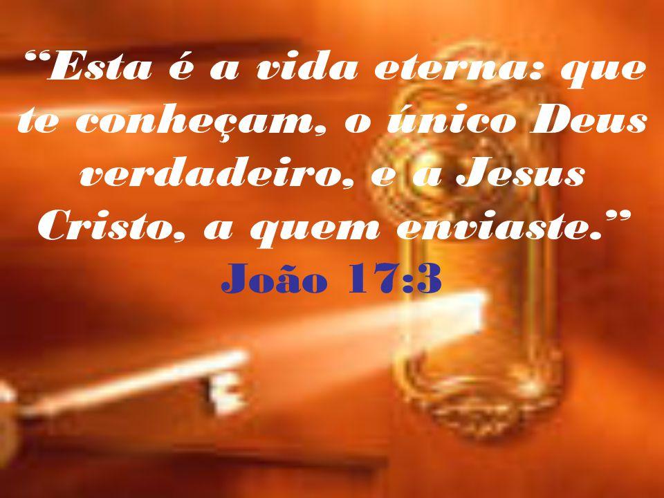 Esta é a vida eterna: que te conheçam, o único Deus verdadeiro, e a Jesus Cristo, a quem enviaste.
