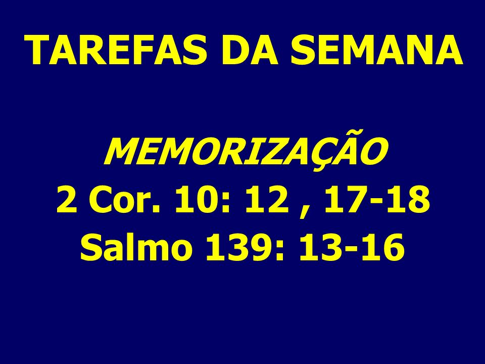 TAREFAS DA SEMANA MEMORIZAÇÃO 2 Cor. 10: 12 , 17-18 Salmo 139: 13-16
