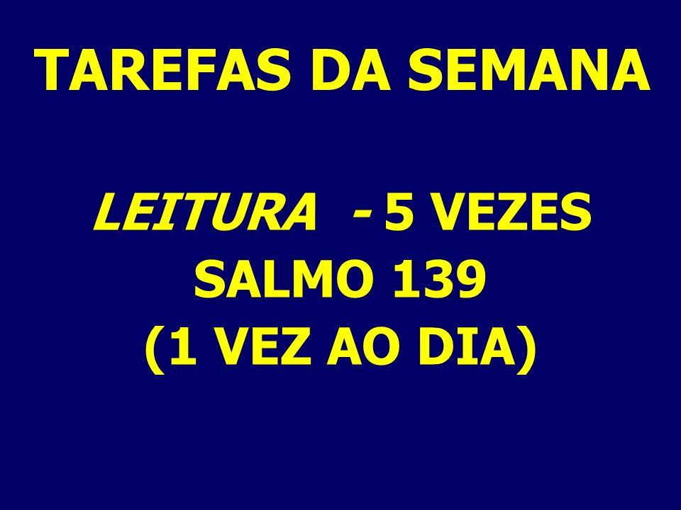 TAREFAS DA SEMANA LEITURA - 5 VEZES SALMO 139 (1 VEZ AO DIA)