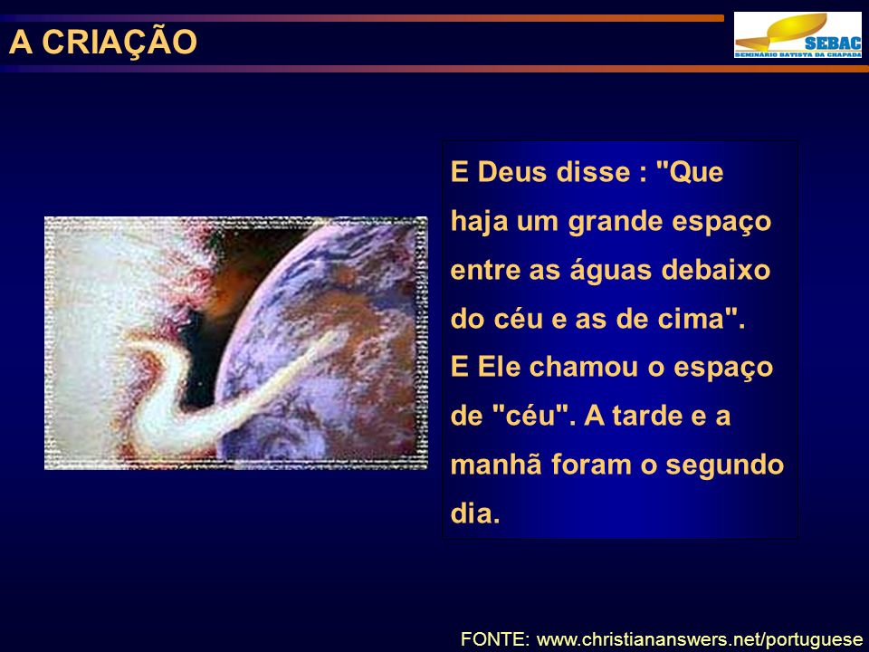 A CRIAÇÃO E Deus disse : Que haja um grande espaço entre as águas debaixo do céu e as de cima .