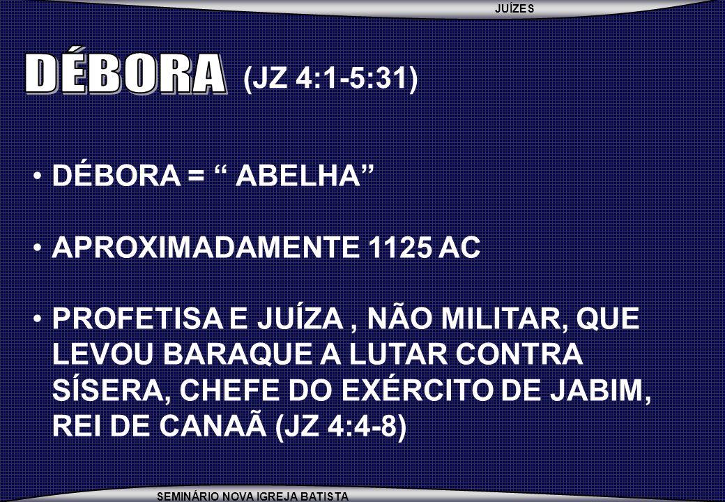 DÉBORA (JZ 4:1-5:31) DÉBORA = ABELHA APROXIMADAMENTE 1125 AC