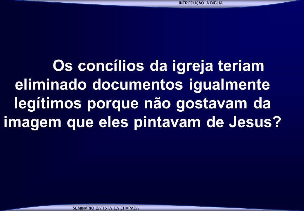 INTRODUÇÃO À BÍBLIA Os concílios da igreja teriam eliminado documentos igualmente legítimos porque não gostavam da imagem que eles pintavam de Jesus