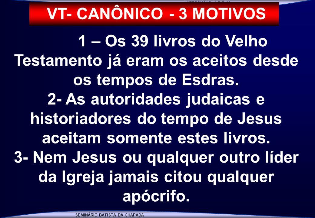 INTRODUÇÃO À BÍBLIA VT- CANÔNICO - 3 MOTIVOS. 1 – Os 39 livros do Velho Testamento já eram os aceitos desde os tempos de Esdras.