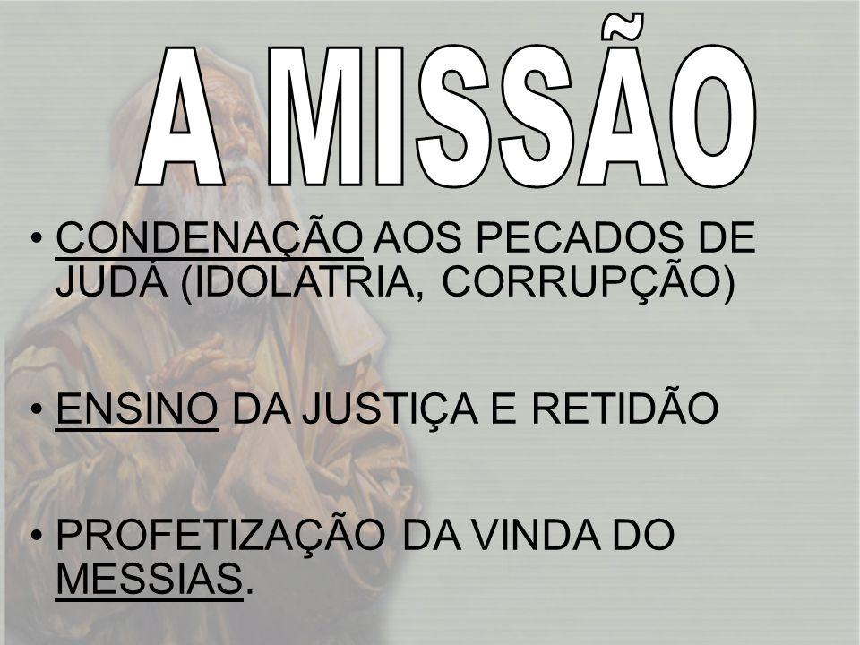 A MISSÃO CONDENAÇÃO AOS PECADOS DE JUDÁ (IDOLATRIA, CORRUPÇÃO) ENSINO DA JUSTIÇA E RETIDÃO.