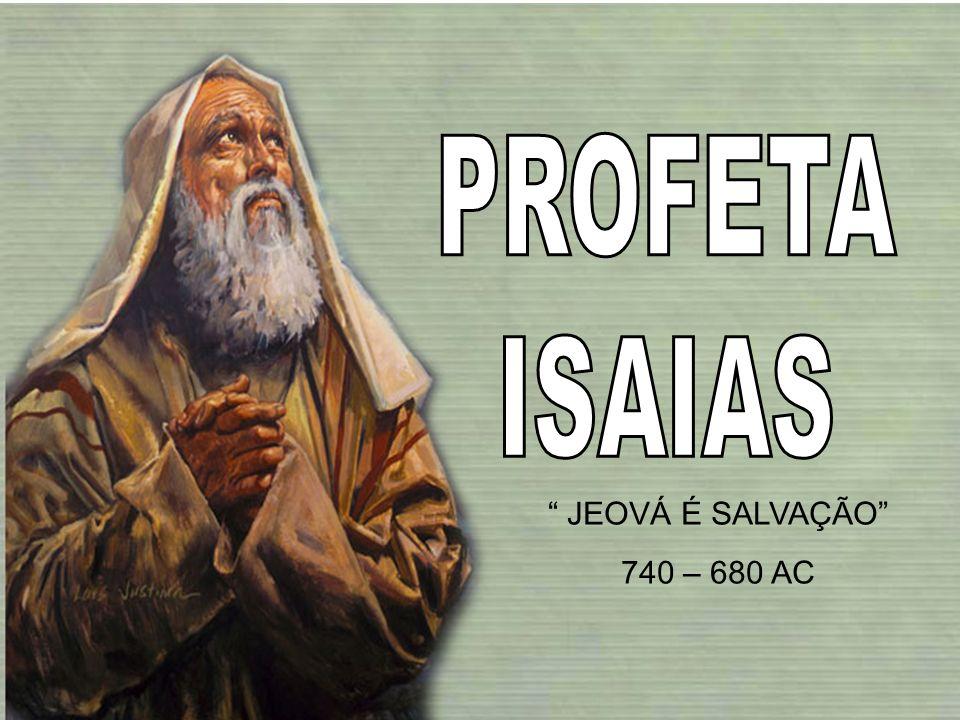 PROFETA ISAIAS JEOVÁ É SALVAÇÃO 740 – 680 AC