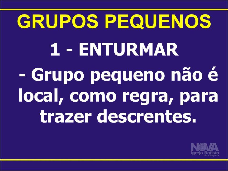 - Grupo pequeno não é local, como regra, para trazer descrentes.