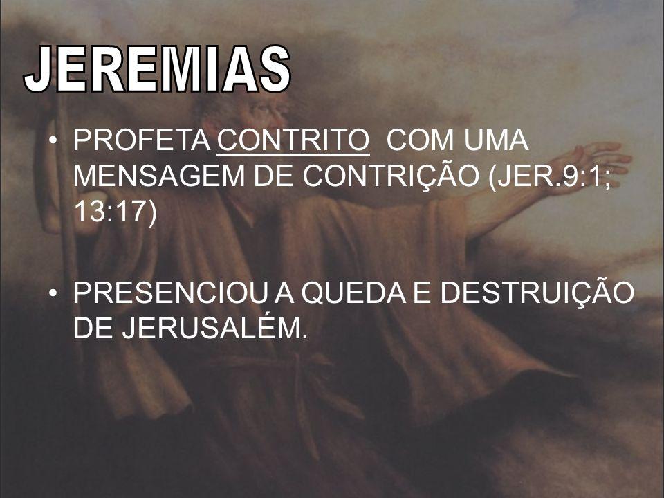 JEREMIAS PROFETA CONTRITO COM UMA MENSAGEM DE CONTRIÇÃO (JER.9:1; 13:17) PRESENCIOU A QUEDA E DESTRUIÇÃO DE JERUSALÉM.