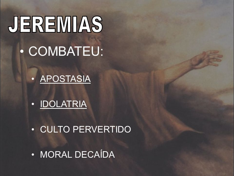 JEREMIAS COMBATEU: APOSTASIA IDOLATRIA CULTO PERVERTIDO MORAL DECAÍDA