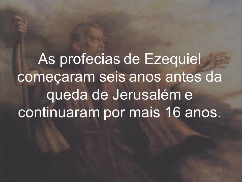 As profecias de Ezequiel começaram seis anos antes da queda de Jerusalém e continuaram por mais 16 anos.