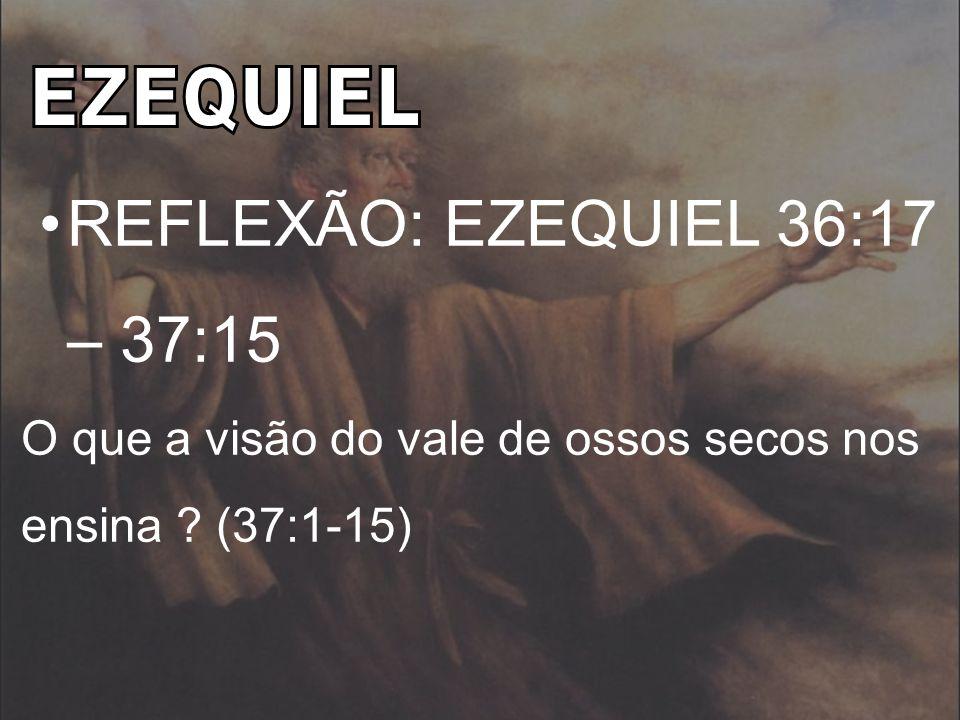 REFLEXÃO: EZEQUIEL 36:17 – 37:15