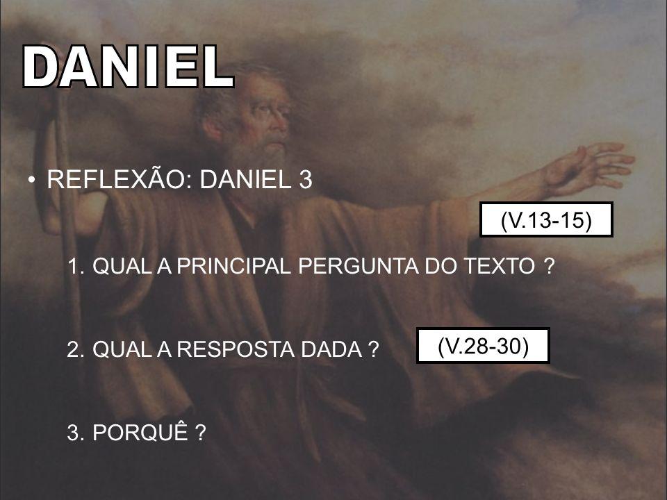 DANIEL REFLEXÃO: DANIEL 3 QUAL A PRINCIPAL PERGUNTA DO TEXTO