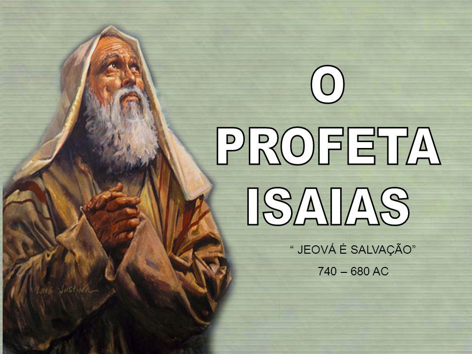 O PROFETA ISAIAS JEOVÁ É SALVAÇÃO 740 – 680 AC