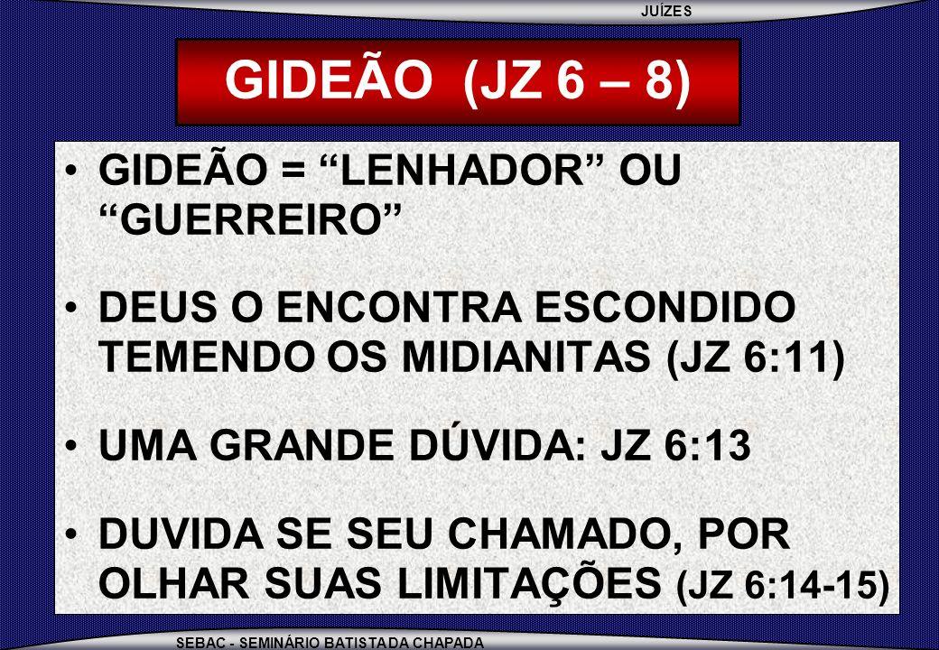 GIDEÃO (JZ 6 – 8) GIDEÃO = LENHADOR OU GUERREIRO