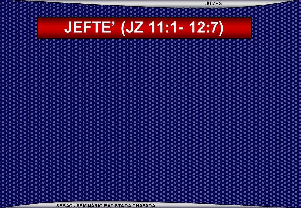 JEFTE' (JZ 11:1- 12:7) JEFTÉ = ELE ABRE ERA FILHO DE UMA PROSTITUTA