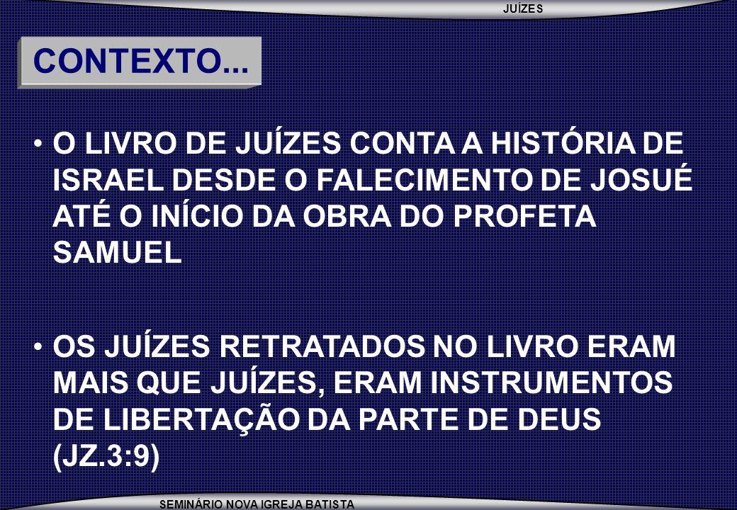 CONTEXTO... O LIVRO DE JUÍZES CONTA A HISTÓRIA DE ISRAEL DESDE O FALECIMENTO DE JOSUÉ ATÉ O INÍCIO DA OBRA DO PROFETA SAMUEL.