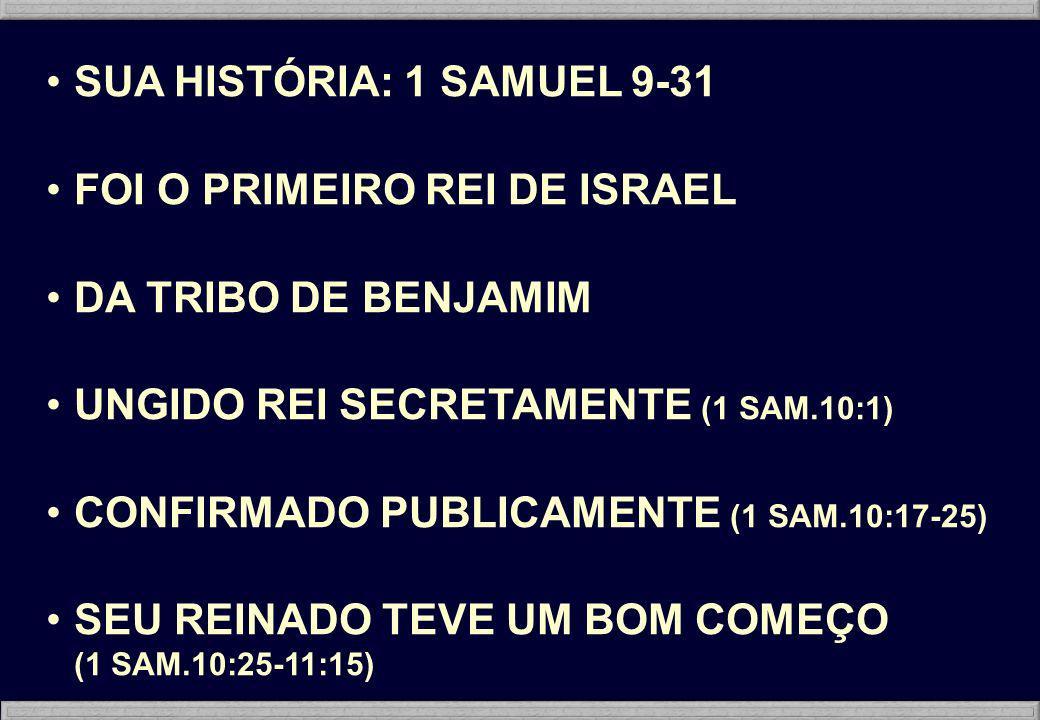 SUA HISTÓRIA: 1 SAMUEL 9-31 FOI O PRIMEIRO REI DE ISRAEL. DA TRIBO DE BENJAMIM. UNGIDO REI SECRETAMENTE (1 SAM.10:1)