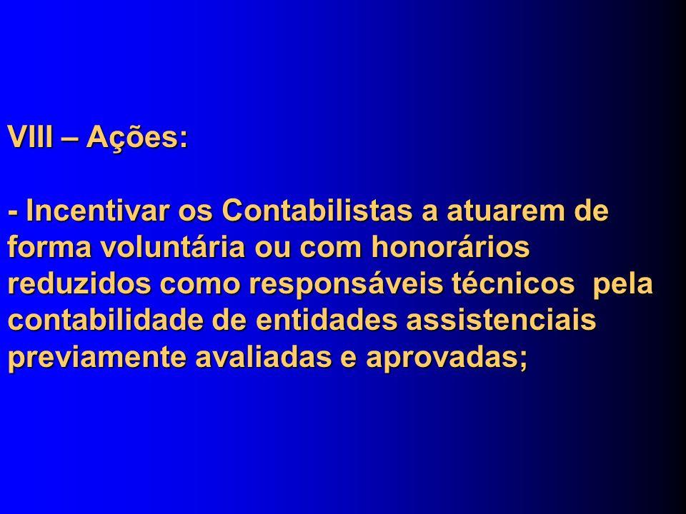 VIII – Ações: - Incentivar os Contabilistas a atuarem de forma voluntária ou com honorários reduzidos como responsáveis técnicos pela contabilidade de entidades assistenciais previamente avaliadas e aprovadas;