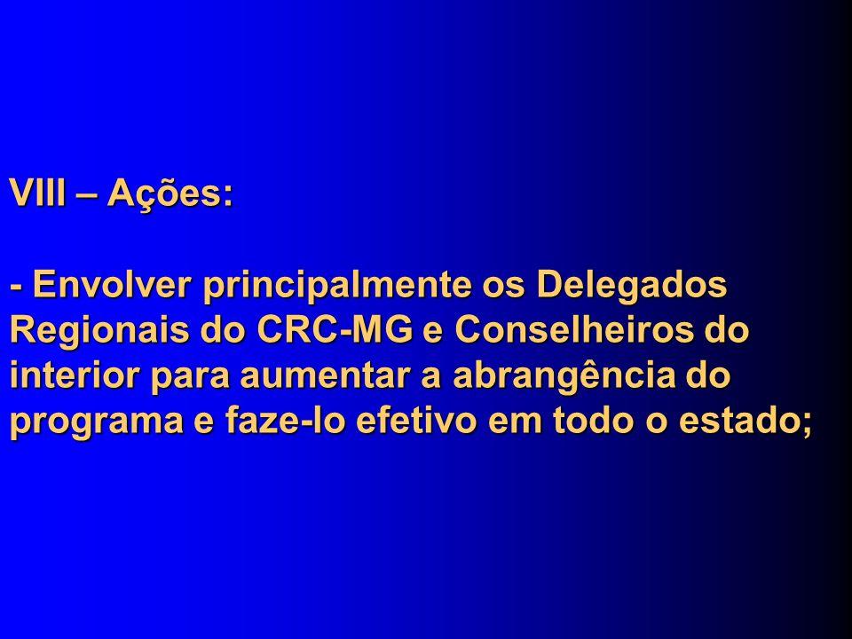 VIII – Ações: - Envolver principalmente os Delegados Regionais do CRC-MG e Conselheiros do interior para aumentar a abrangência do programa e faze-lo efetivo em todo o estado;