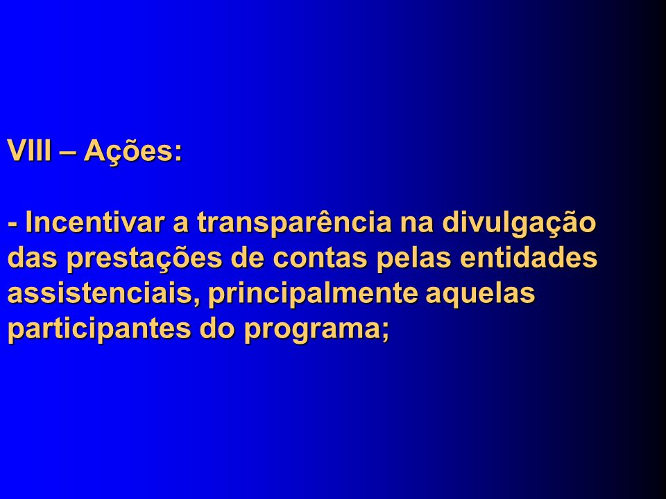 VIII – Ações: - Incentivar a transparência na divulgação das prestações de contas pelas entidades assistenciais, principalmente aquelas participantes do programa;