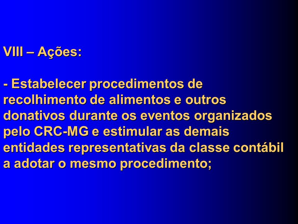 VIII – Ações: - Estabelecer procedimentos de recolhimento de alimentos e outros donativos durante os eventos organizados pelo CRC-MG e estimular as demais entidades representativas da classe contábil a adotar o mesmo procedimento;