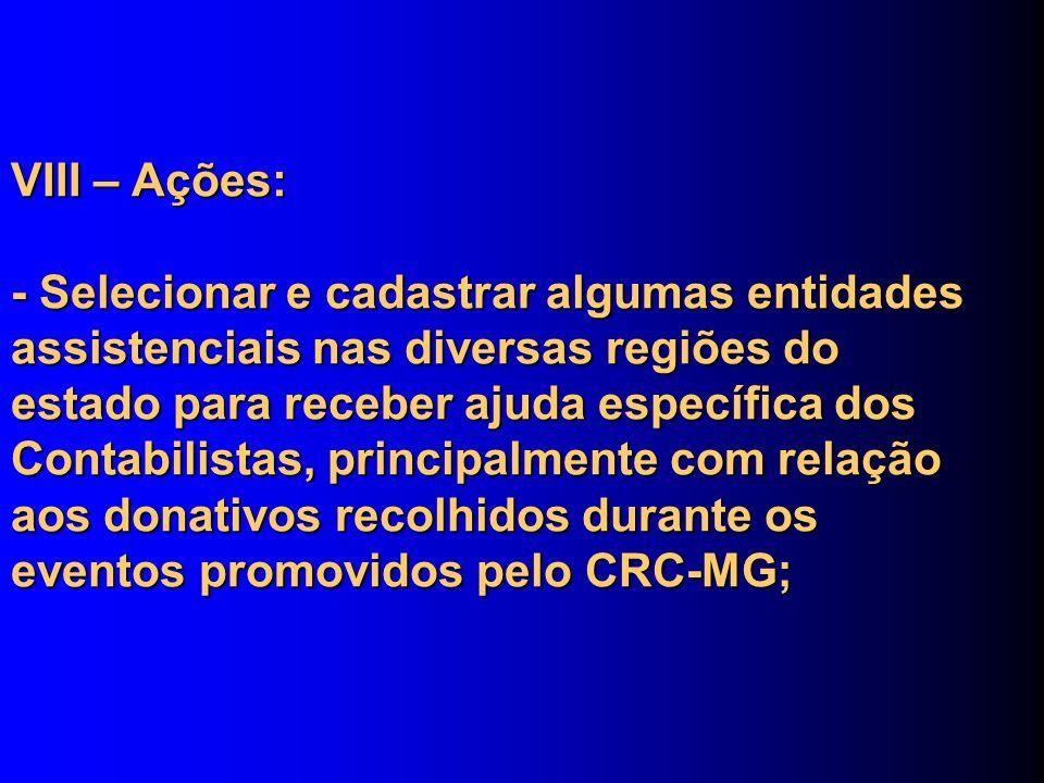 VIII – Ações: - Selecionar e cadastrar algumas entidades assistenciais nas diversas regiões do estado para receber ajuda específica dos Contabilistas, principalmente com relação aos donativos recolhidos durante os eventos promovidos pelo CRC-MG;