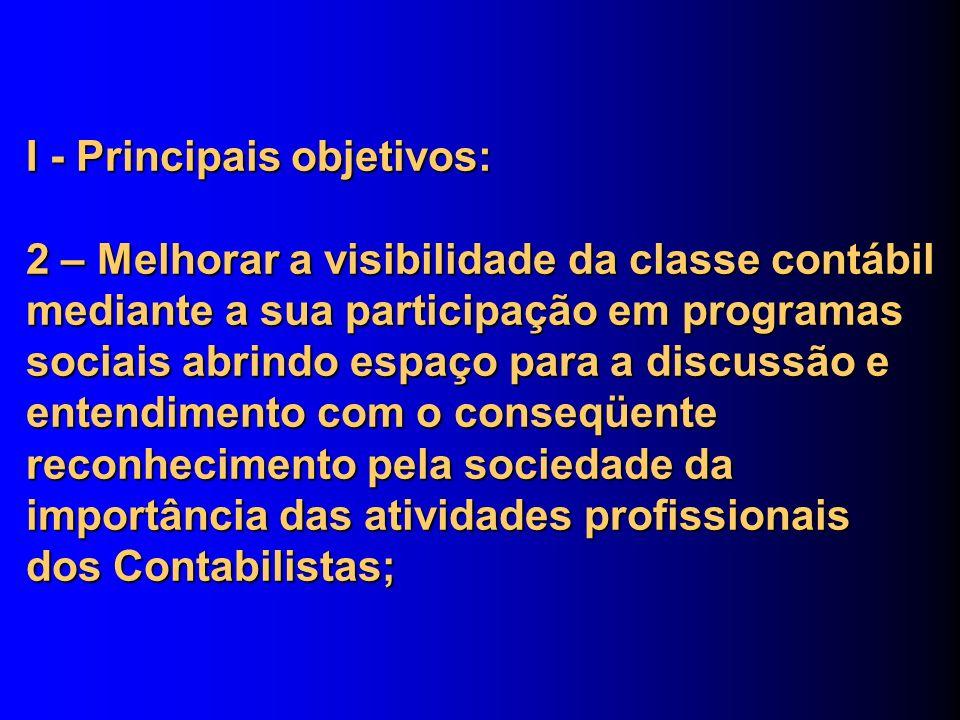 I - Principais objetivos: 2 – Melhorar a visibilidade da classe contábil mediante a sua participação em programas sociais abrindo espaço para a discussão e entendimento com o conseqüente reconhecimento pela sociedade da importância das atividades profissionais dos Contabilistas;