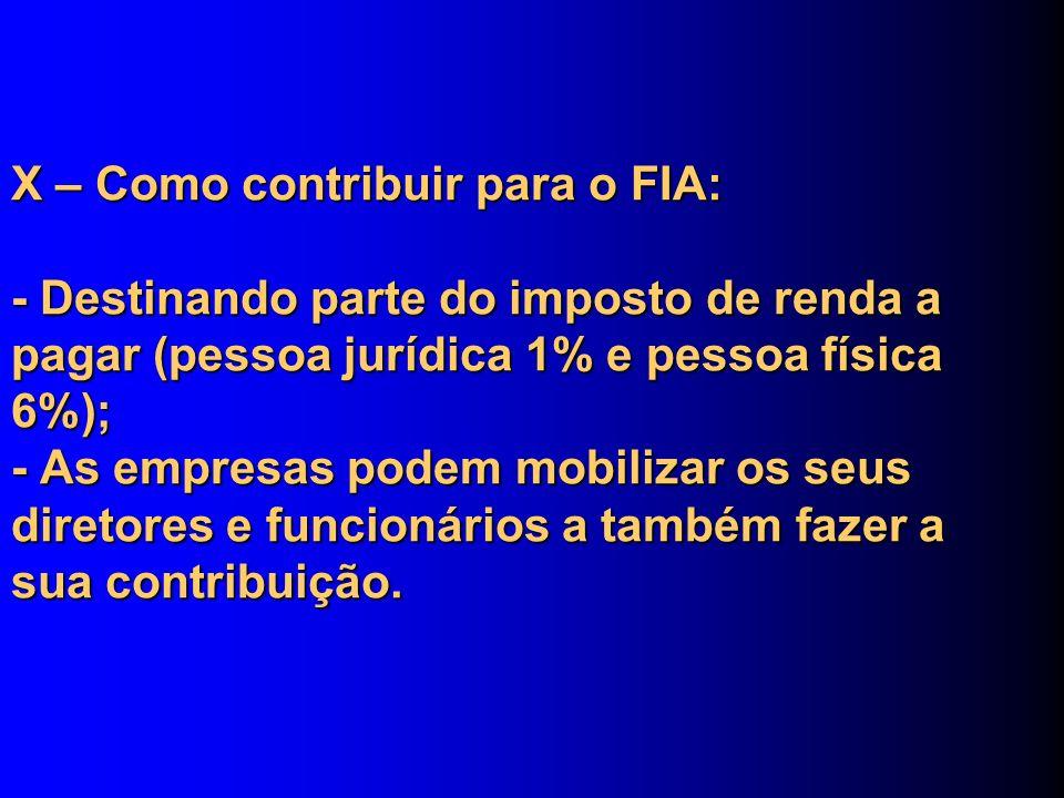 X – Como contribuir para o FIA: - Destinando parte do imposto de renda a pagar (pessoa jurídica 1% e pessoa física 6%); - As empresas podem mobilizar os seus diretores e funcionários a também fazer a sua contribuição.